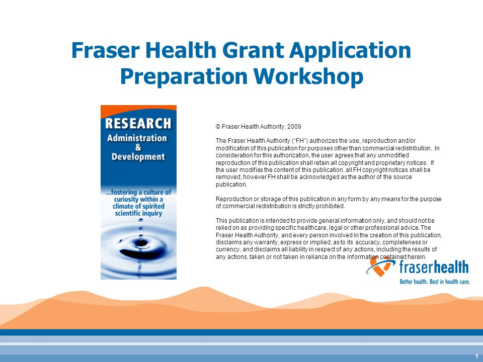 "1 Fraser Health Grant Application Preparation Workshop © Fraser Health Authority, 2009 The Fraser Health Authority (""FH"") authorizes the use, reproduc"