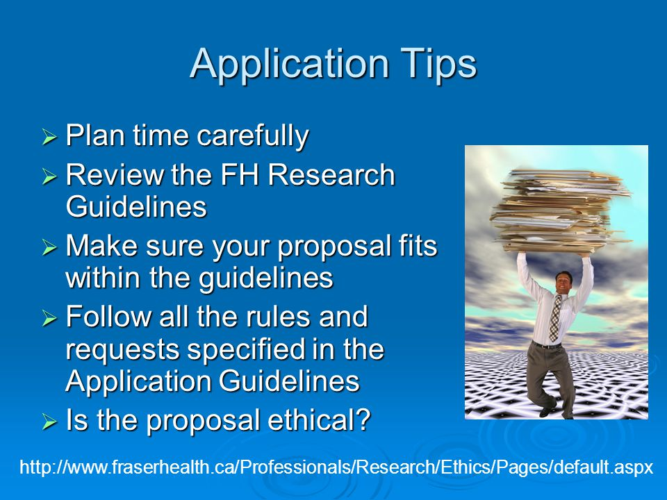 Application Tips  Plan time carefully  Review the FH Research Guidelines  Make sure your proposal fits within the guidelines  Follow all the rules