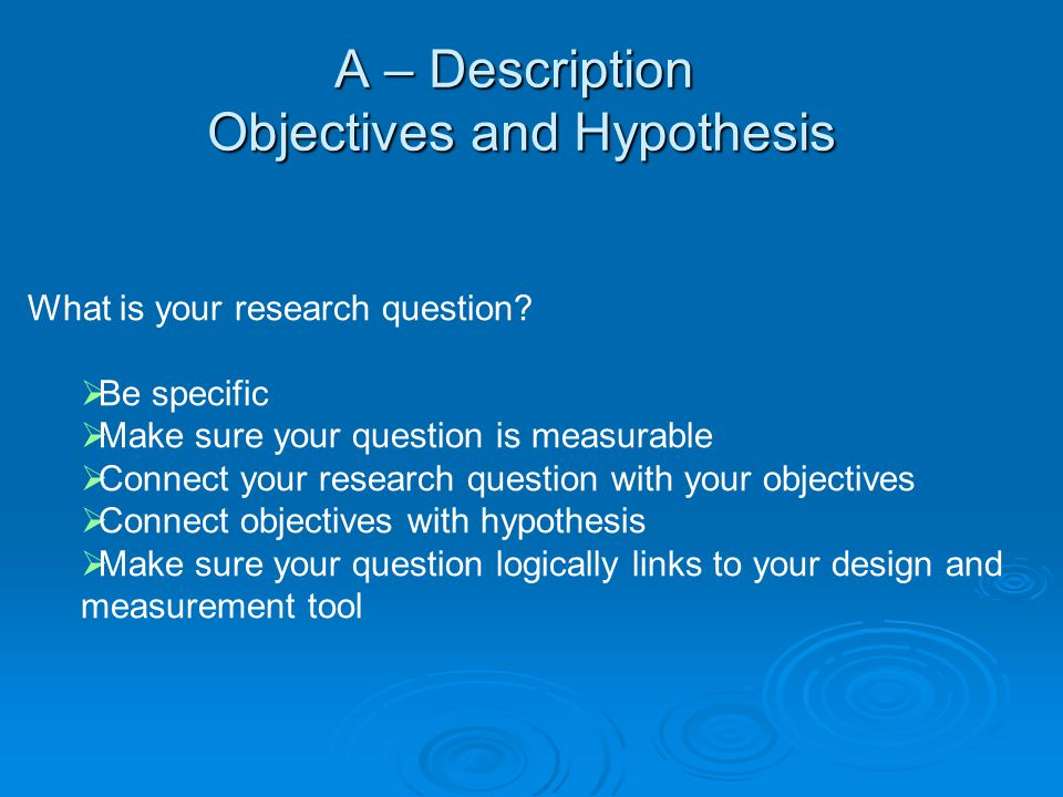 A – Description Objectives and Hypothesis What is your research question?  Be specific  Make sure your question is measurable  Connect your researc