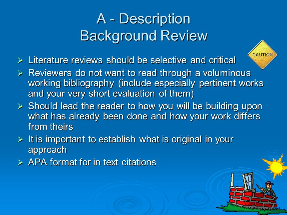 A - Description Background Review  Literature reviews should be selective and critical  Reviewers do not want to read through a voluminous working b