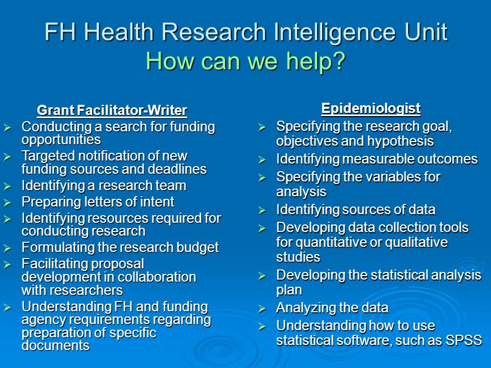 FH Health Research Intelligence Unit How can we help? Epidemiologist  Specifying the research goal, objectives and hypothesis  Identifying measurabl