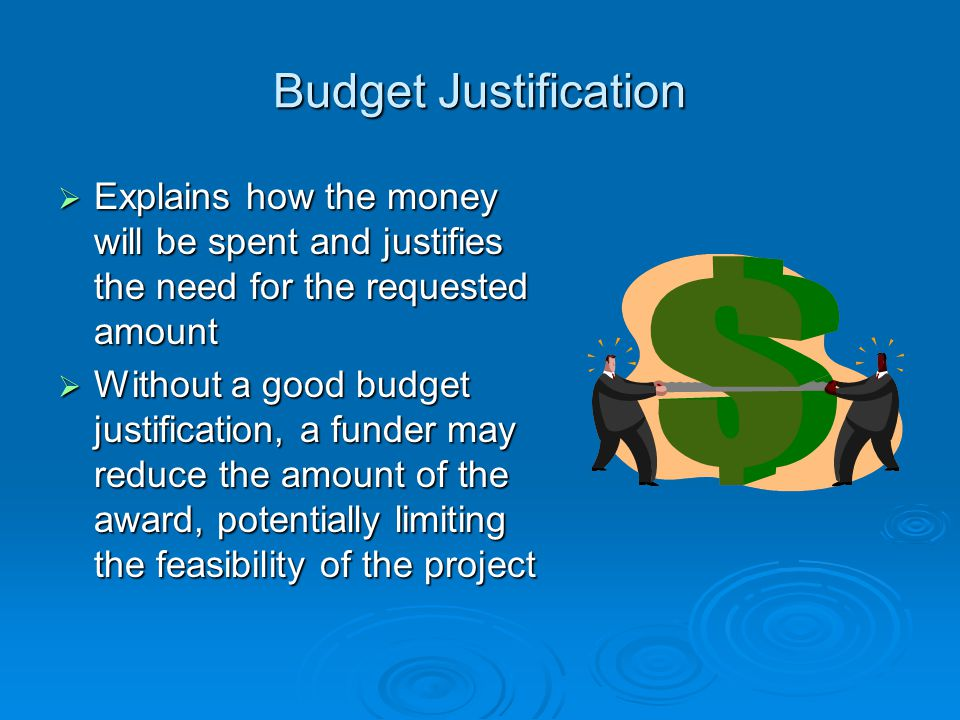 Budget Justification  Explains how the money will be spent and justifies the need for the requested amount  Without a good budget justification, a f