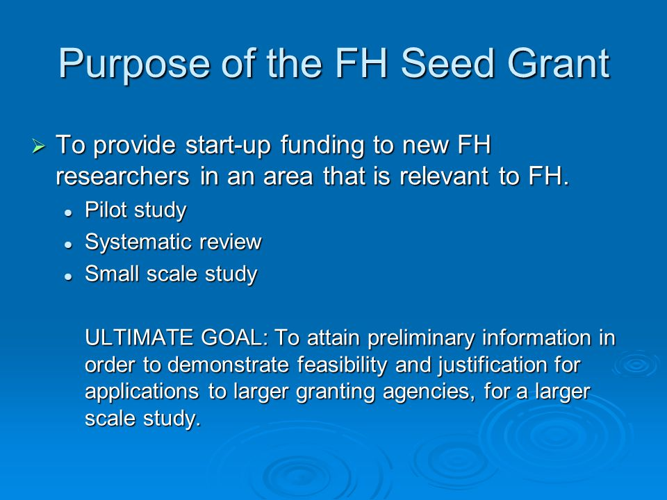 Purpose of the FH Seed Grant  To provide start-up funding to new FH researchers in an area that is relevant to FH. Pilot study Pilot study Systematic