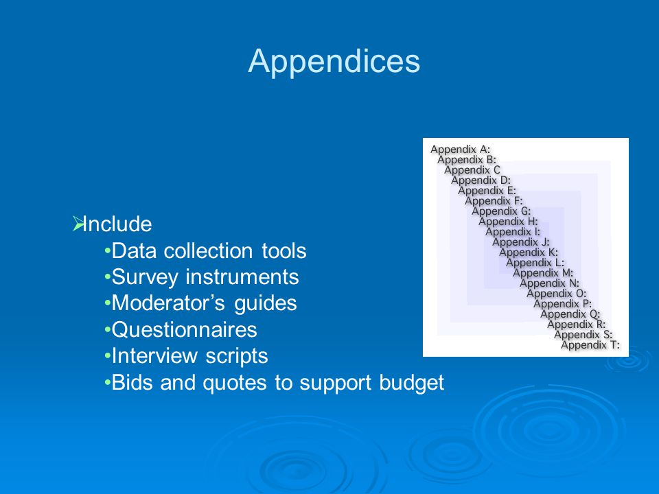 Appendices  Include Data collection tools Survey instruments Moderator's guides Questionnaires Interview scripts Bids and quotes to support budget