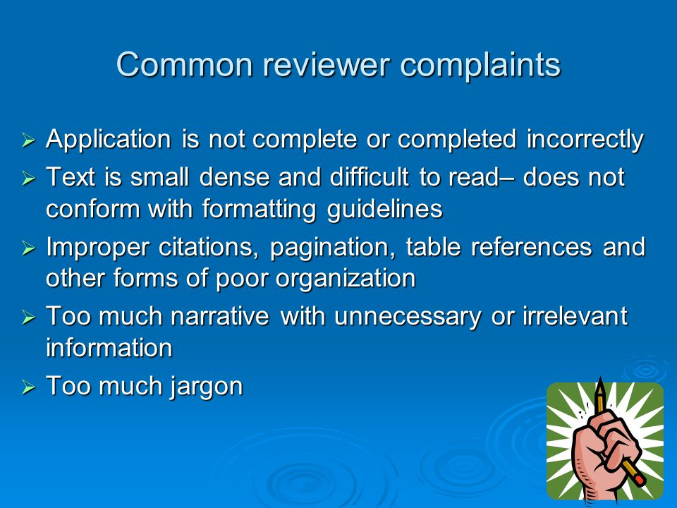 Common reviewer complaints  Application is not complete or completed incorrectly  Text is small dense and difficult to read– does not conform with f