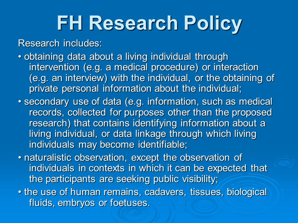 FH Research Policy Research includes: obtaining data about a living individual through intervention (e.g. a medical procedure) or interaction (e.g. an