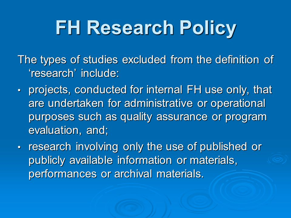 FH Research Policy The types of studies excluded from the definition of 'research' include: projects, conducted for internal FH use only, that are und