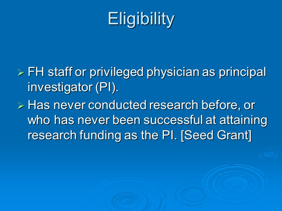 Ineligible Applicants  Applicants who have received grant funding before (as the PI) [Seed Grant]  Research that is normally funded by FH budget.