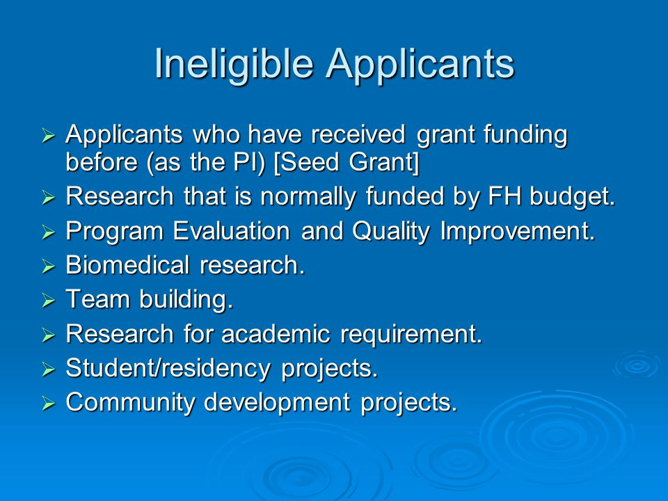 Ineligible Applicants  Applicants who have received grant funding before (as the PI) [Seed Grant]  Research that is normally funded by FH budget. 