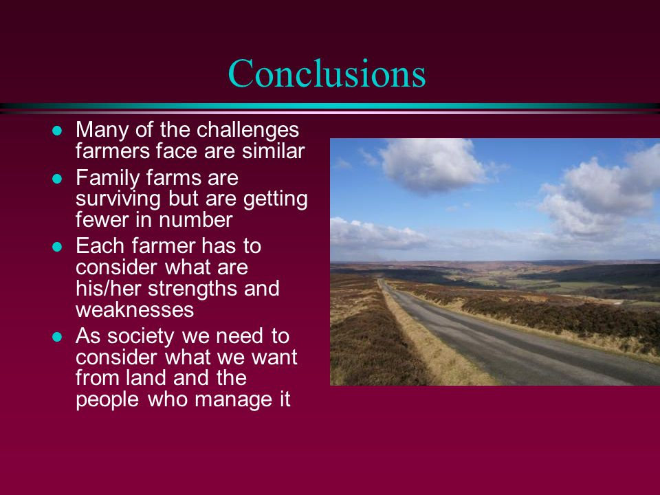 Conclusions l Many of the challenges farmers face are similar l Family farms are surviving but are getting fewer in number l Each farmer has to consider what are his/her strengths and weaknesses l As society we need to consider what we want from land and the people who manage it