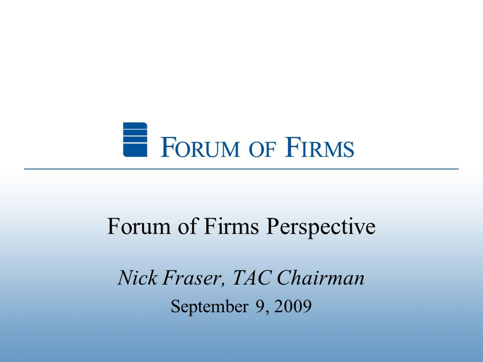 Forum of Firms Perspective Nick Fraser, TAC Chairman September 9, 2009