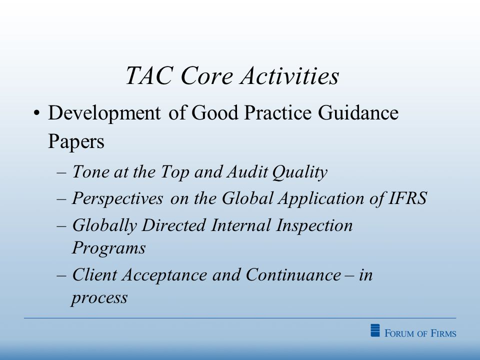 TAC Core Activities Development of Good Practice Guidance Papers –Tone at the Top and Audit Quality –Perspectives on the Global Application of IFRS –Globally Directed Internal Inspection Programs –Client Acceptance and Continuance – in process