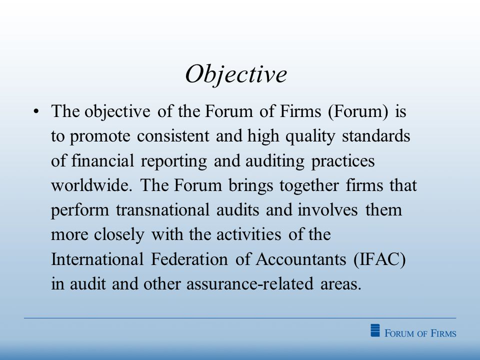 Objective The objective of the Forum of Firms (Forum) is to promote consistent and high quality standards of financial reporting and auditing practices worldwide.