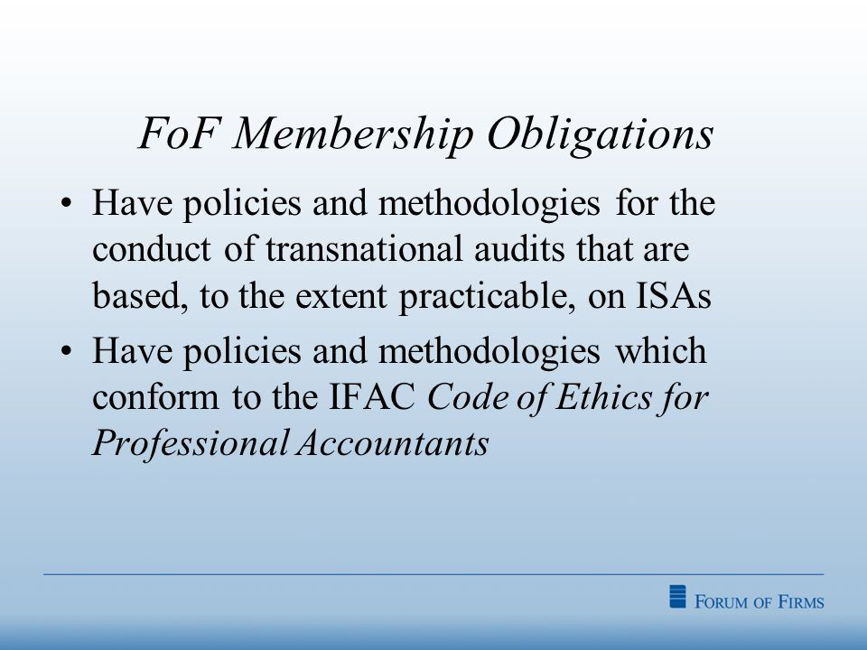 FoF Membership Obligations Have policies and methodologies for the conduct of transnational audits that are based, to the extent practicable, on ISAs Have policies and methodologies which conform to the IFAC Code of Ethics for Professional Accountants