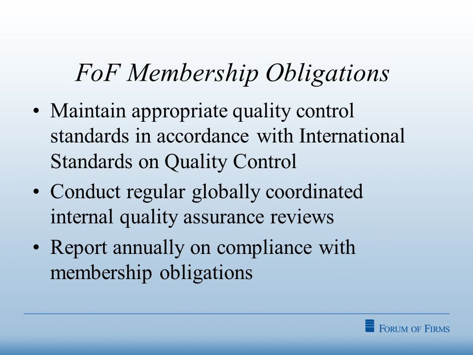 FoF Membership Obligations Maintain appropriate quality control standards in accordance with International Standards on Quality Control Conduct regular globally coordinated internal quality assurance reviews Report annually on compliance with membership obligations