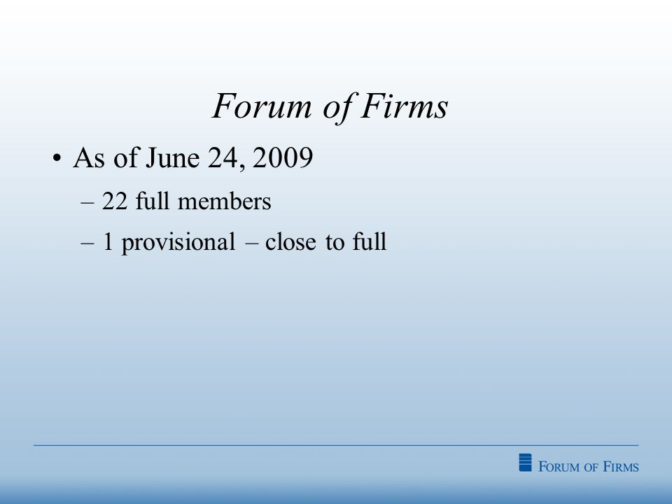 Forum of Firms As of June 24, 2009 –22 full members –1 provisional – close to full