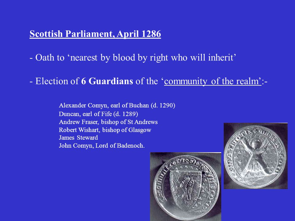 Scottish Parliament, April 1286 - Oath to 'nearest by blood by right who will inherit' - Election of 6 Guardians of the 'community of the realm':- Alexander Comyn, earl of Buchan (d.