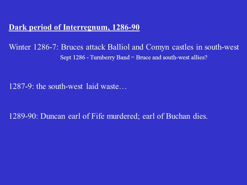 Dark period of Interregnum, 1286-90 Winter 1286-7: Bruces attack Balliol and Comyn castles in south-west Sept 1286 - Turnberry Band = Bruce and south-west allies.