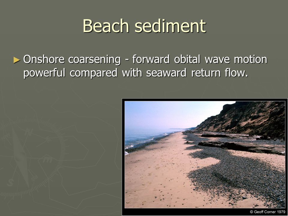 Beach sediment ► Onshore coarsening - forward obital wave motion powerful compared with seaward return flow.