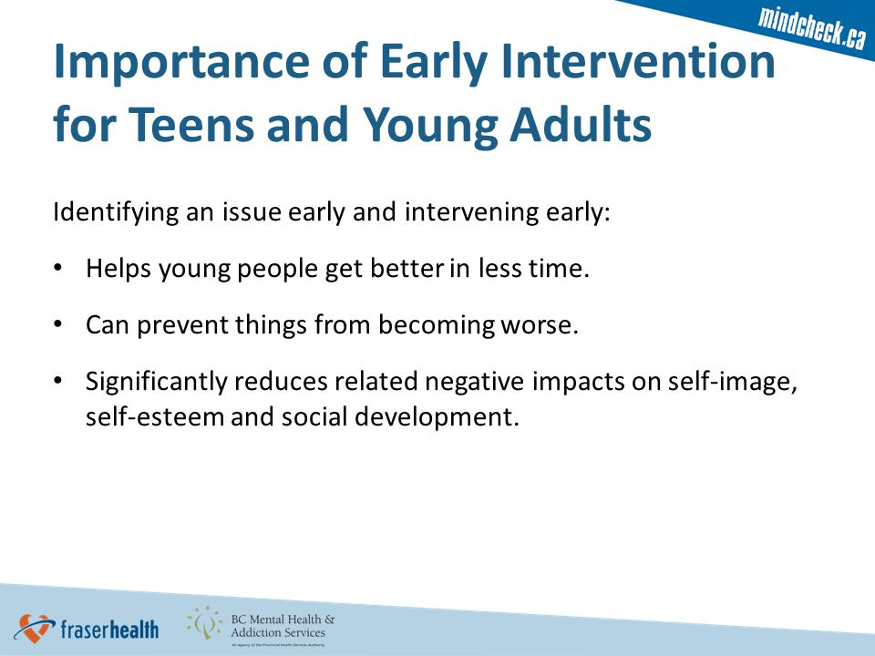 Identifying an issue early and intervening early: Helps young people get better in less time.