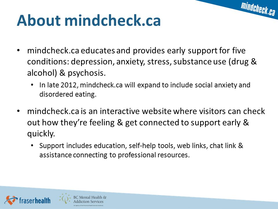 About mindcheck.ca mindcheck.ca educates and provides early support for five conditions: depression, anxiety, stress, substance use (drug & alcohol) & psychosis.