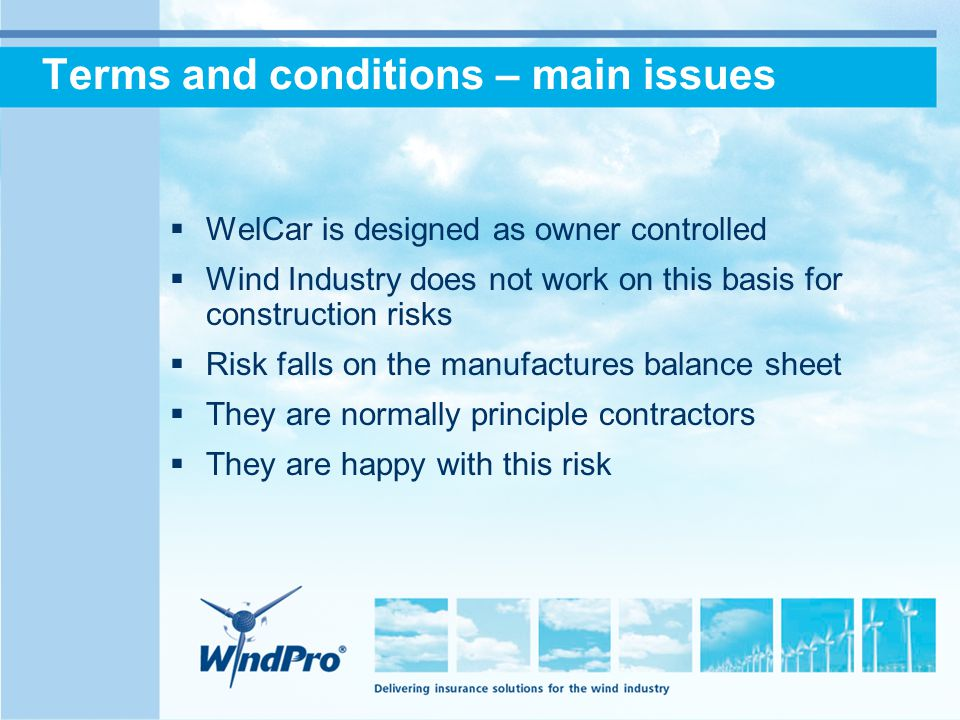 Terms and conditions – main issues  WelCar is designed as owner controlled  Wind Industry does not work on this basis for construction risks  Risk falls on the manufactures balance sheet  They are normally principle contractors  They are happy with this risk