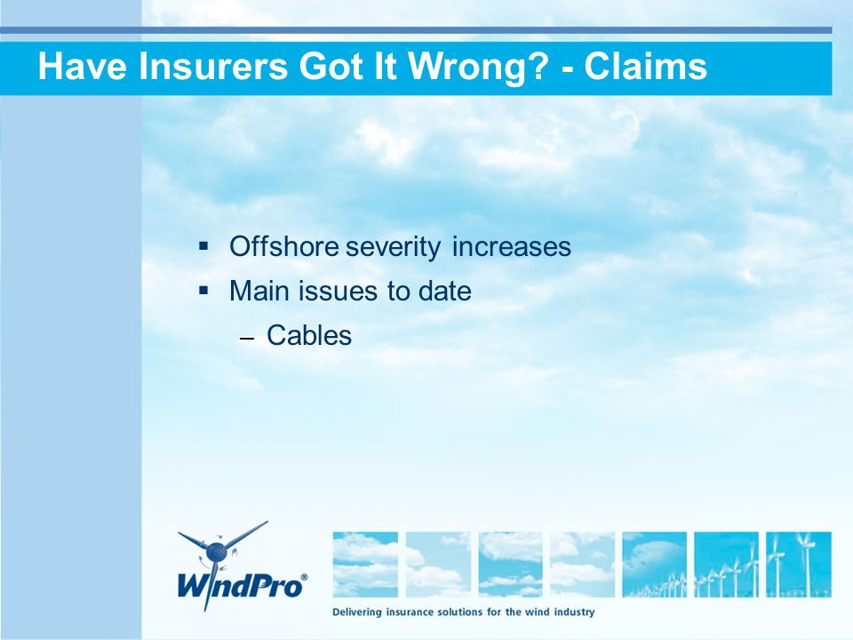 Have Insurers Got It Wrong - Claims  Offshore severity increases  Main issues to date – Cables