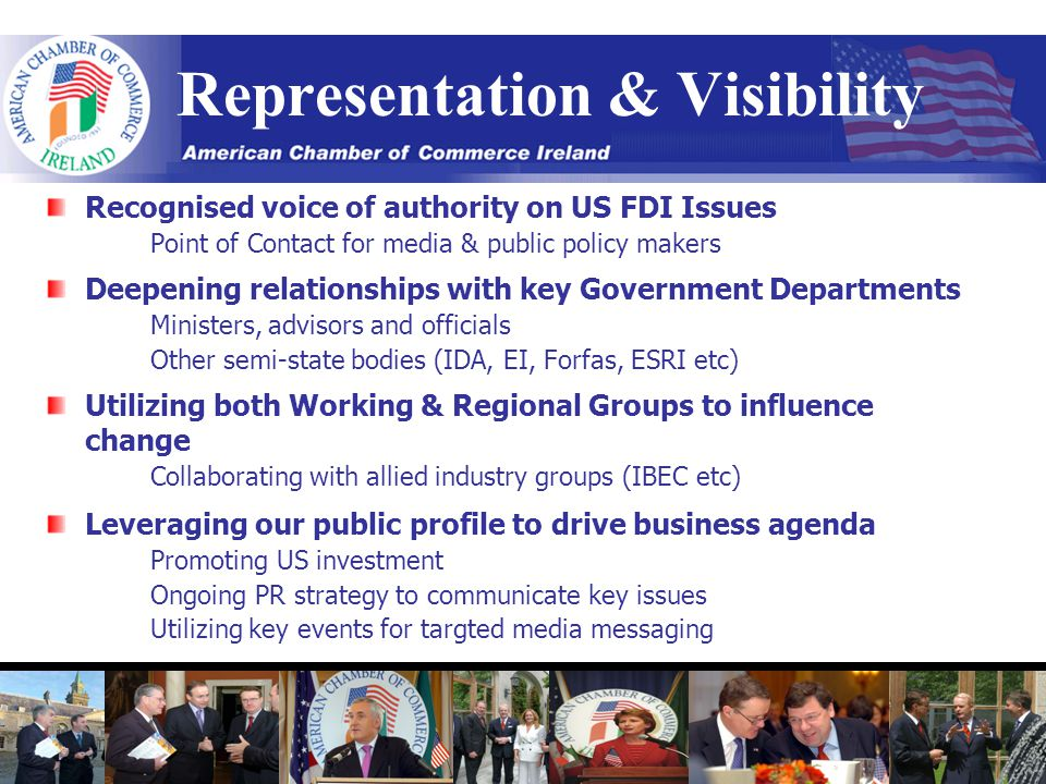 Representation & Visibility Recognised voice of authority on US FDI Issues Point of Contact for media & public policy makers Deepening relationships with key Government Departments Ministers, advisors and officials Other semi-state bodies (IDA, EI, Forfas, ESRI etc) Utilizing both Working & Regional Groups to influence change Collaborating with allied industry groups (IBEC etc) Leveraging our public profile to drive business agenda Promoting US investment Ongoing PR strategy to communicate key issues Utilizing key events for targted media messaging