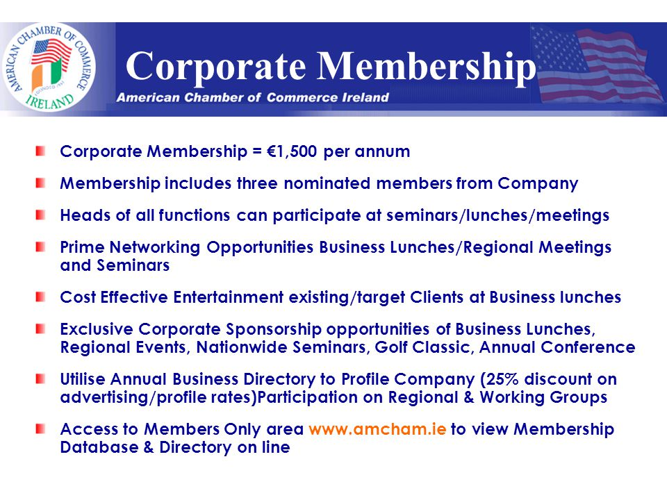 Corporate Membership Corporate Membership = €1,500 per annum Membership includes three nominated members from Company Heads of all functions can participate at seminars/lunches/meetings Prime Networking Opportunities Business Lunches/Regional Meetings and Seminars Cost Effective Entertainment existing/target Clients at Business lunches Exclusive Corporate Sponsorship opportunities of Business Lunches, Regional Events, Nationwide Seminars, Golf Classic, Annual Conference Utilise Annual Business Directory to Profile Company (25% discount on advertising/profile rates)Participation on Regional & Working Groups Access to Members Only area www.amcham.ie to view Membership Database & Directory on line