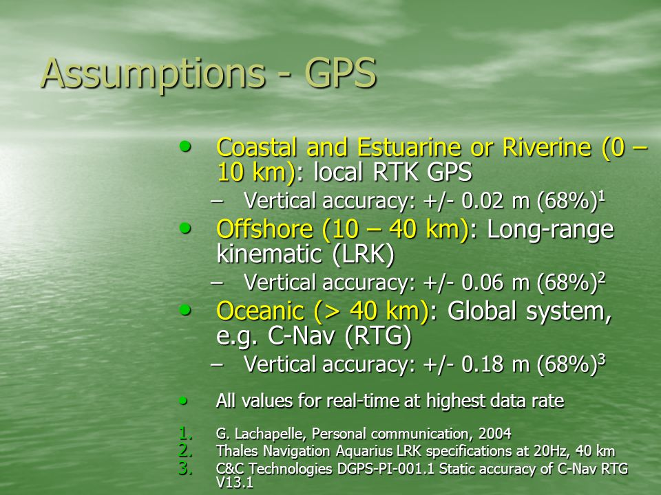 Assumptions - GPS Coastal and Estuarine or Riverine (0 – 10 km): local RTK GPS Coastal and Estuarine or Riverine (0 – 10 km): local RTK GPS –Vertical accuracy: +/- 0.02 m (68%) 1 Offshore (10 – 40 km): Long-range kinematic (LRK) Offshore (10 – 40 km): Long-range kinematic (LRK) –Vertical accuracy: +/- 0.06 m (68%) 2 Oceanic (> 40 km): Global system, e.g.