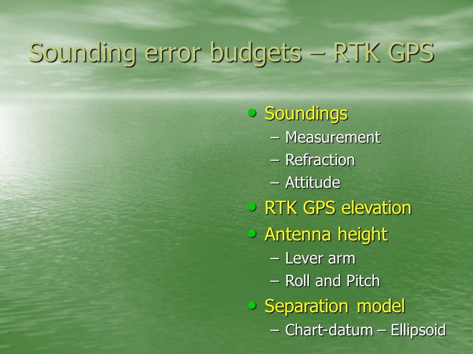 Sounding error budgets – RTK GPS Soundings Soundings –Measurement –Refraction –Attitude RTK GPS elevation RTK GPS elevation Antenna height Antenna height –Lever arm –Roll and Pitch Separation model Separation model –Chart-datum – Ellipsoid