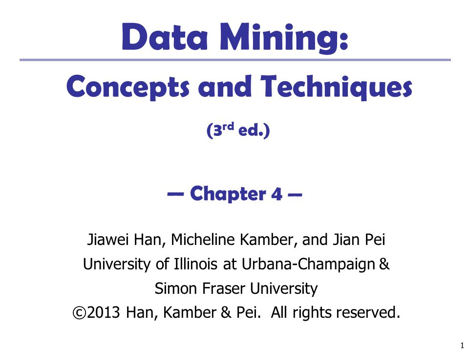 11 Data Mining: Concepts and Techniques (3 rd ed.) — Chapter 4 — Jiawei Han, Micheline Kamber, and Jian Pei University of Illinois at Urbana-Champaign