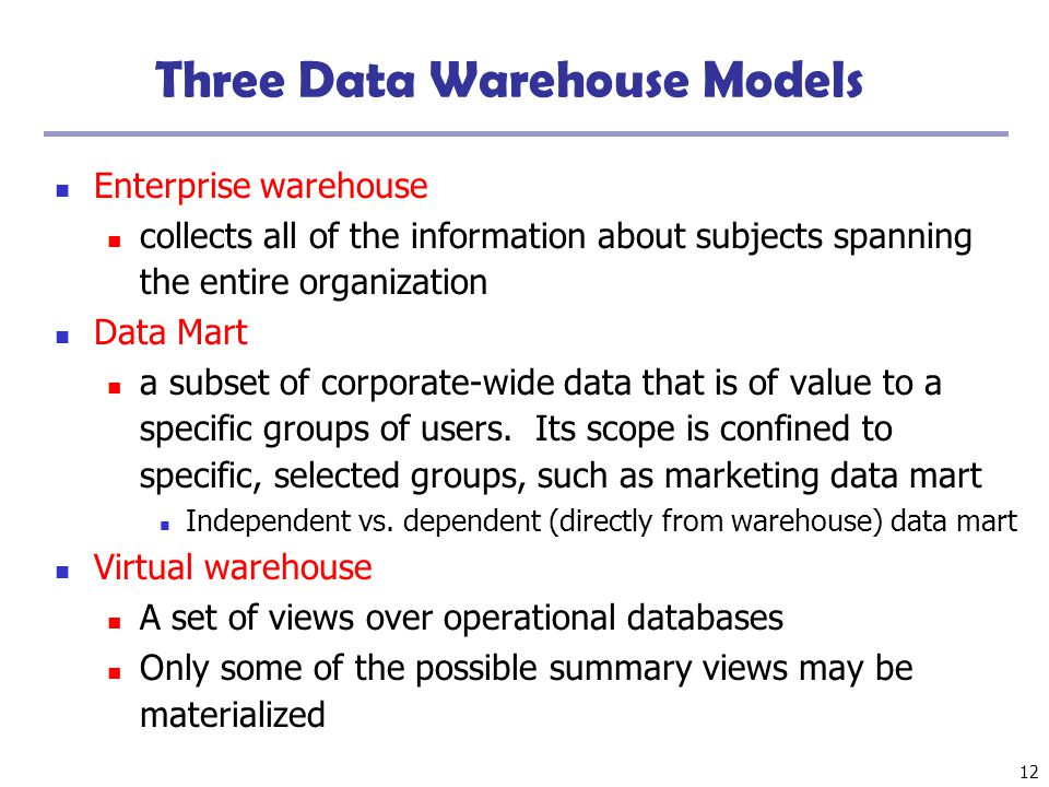 12 Three Data Warehouse Models Enterprise warehouse collects all of the information about subjects spanning the entire organization Data Mart a subset