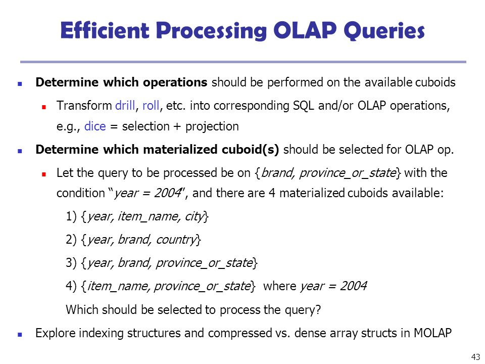 43 Efficient Processing OLAP Queries Determine which operations should be performed on the available cuboids Transform drill, roll, etc. into correspo