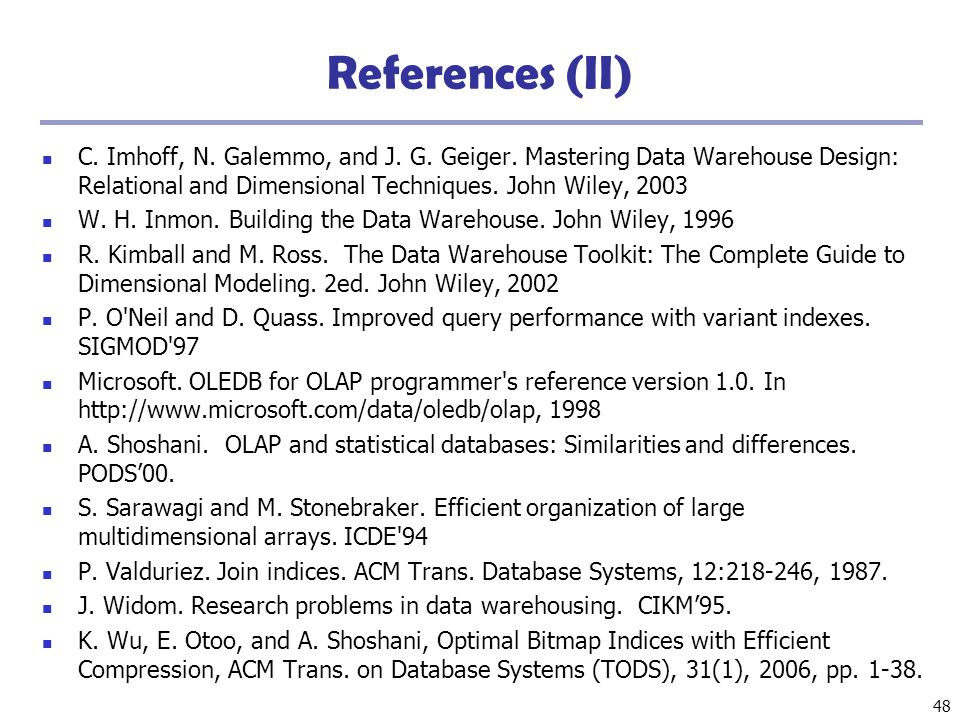 48 References (II) C. Imhoff, N. Galemmo, and J. G. Geiger. Mastering Data Warehouse Design: Relational and Dimensional Techniques. John Wiley, 2003 W