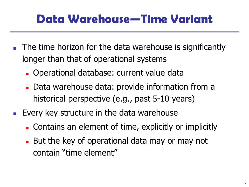 7 Data Warehouse—Time Variant The time horizon for the data warehouse is significantly longer than that of operational systems Operational database: c