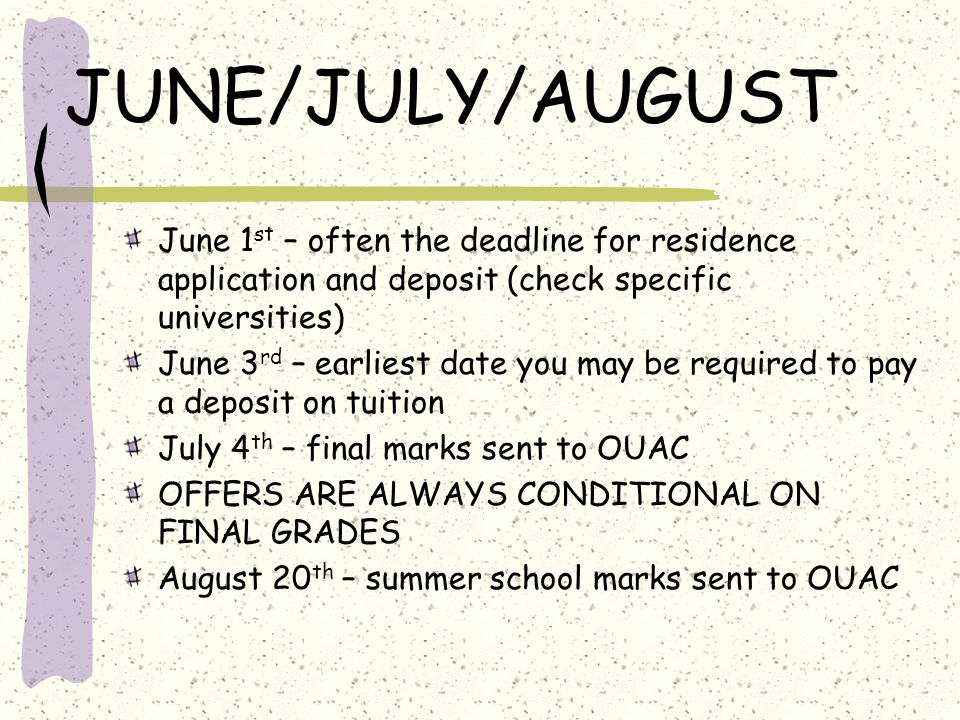 JUNE/JULY/AUGUST June 1 st – often the deadline for residence application and deposit (check specific universities) June 3 rd – earliest date you may