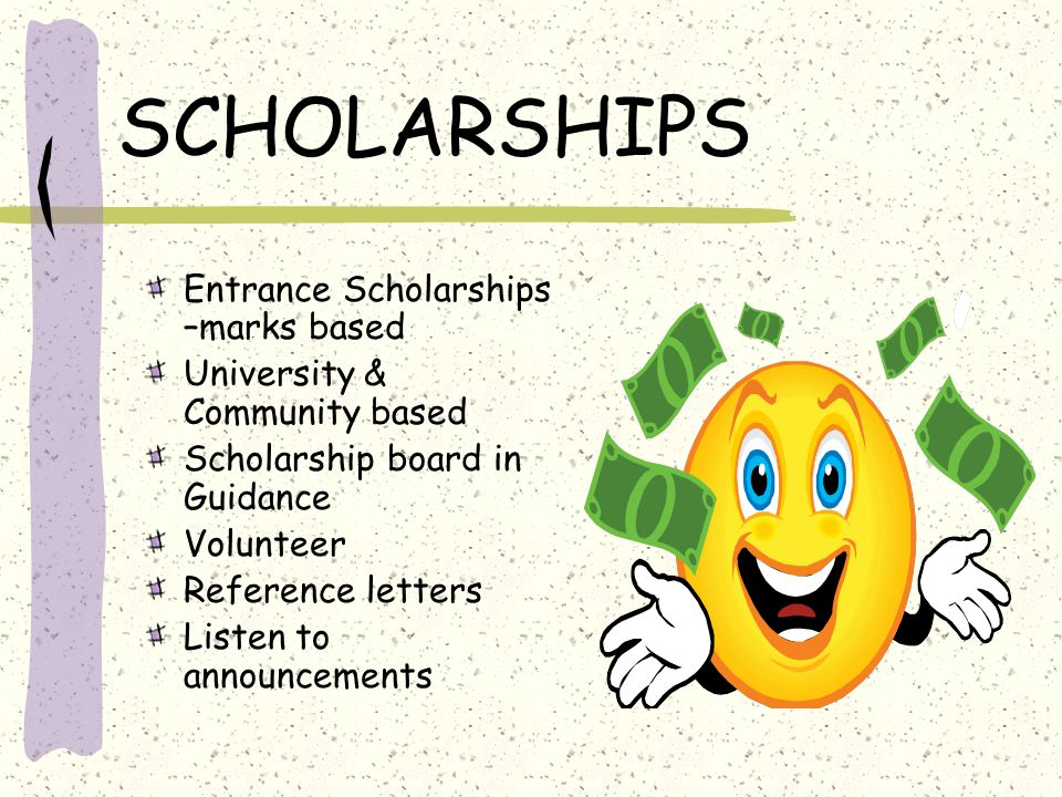 SCHOLARSHIPS Entrance Scholarships –marks based University & Community based Scholarship board in Guidance Volunteer Reference letters Listen to annou