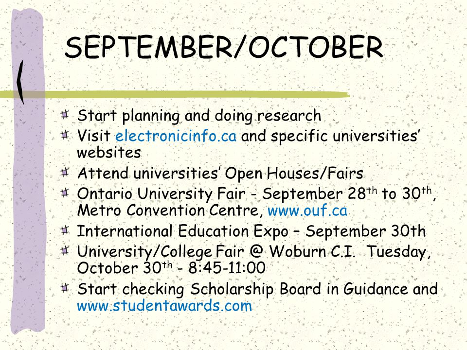 SEPTEMBER/OCTOBER Start planning and doing research Visit electronicinfo.ca and specific universities' websites Attend universities' Open Houses/Fairs