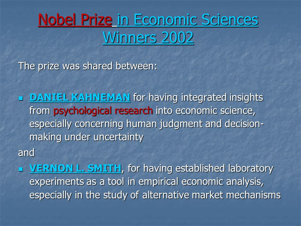 Nobel Prize in Economic Sciences Winners 2002 The prize was shared between: DANIEL KAHNEMAN for having integrated insights from psychological research into economic science, especially concerning human judgment and decision- making under uncertainty DANIEL KAHNEMAN for having integrated insights from psychological research into economic science, especially concerning human judgment and decision- making under uncertainty DANIEL KAHNEMAN DANIEL KAHNEMANand VERNON L.