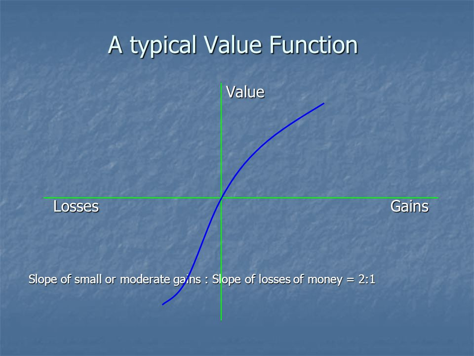 A typical Value Function Value Value Losses Gains Losses Gains Slope of small or moderate gains : Slope of losses of money = 2:1
