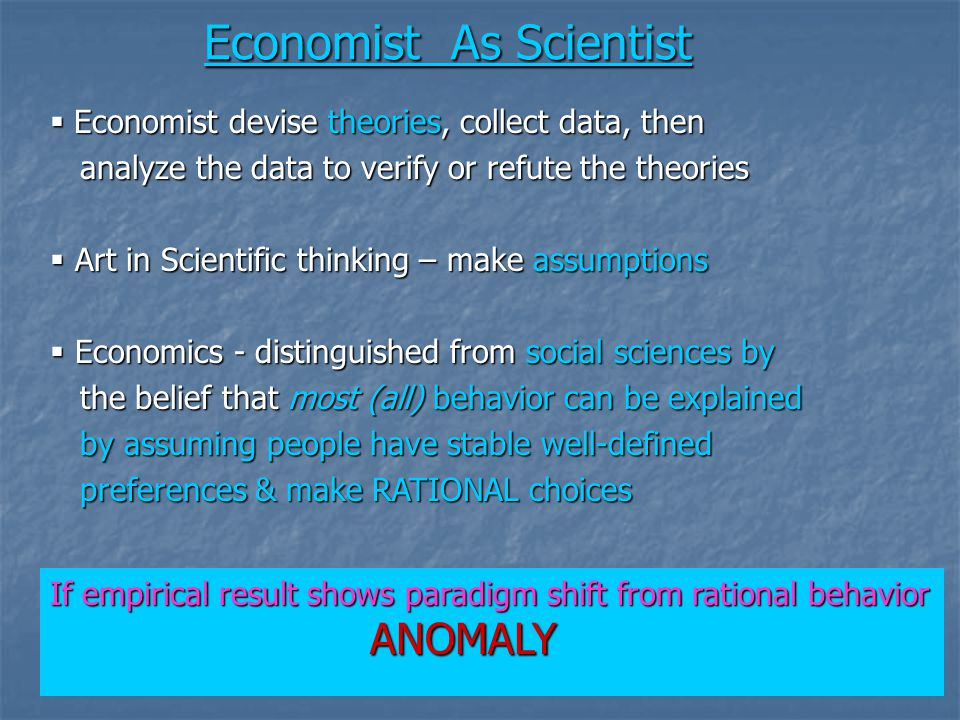 Economist As Scientist  Economist devise theories, collect data, then analyze the data to verify or refute the theories analyze the data to verify or refute the theories  Art in Scientific thinking – make assumptions  Economics - distinguished from social sciences by the belief that most (all) behavior can be explained the belief that most (all) behavior can be explained by assuming people have stable well-defined by assuming people have stable well-defined preferences & make RATIONAL choices preferences & make RATIONAL choices If empirical result shows paradigm shift from rational behavior ANOMALY ANOMALY