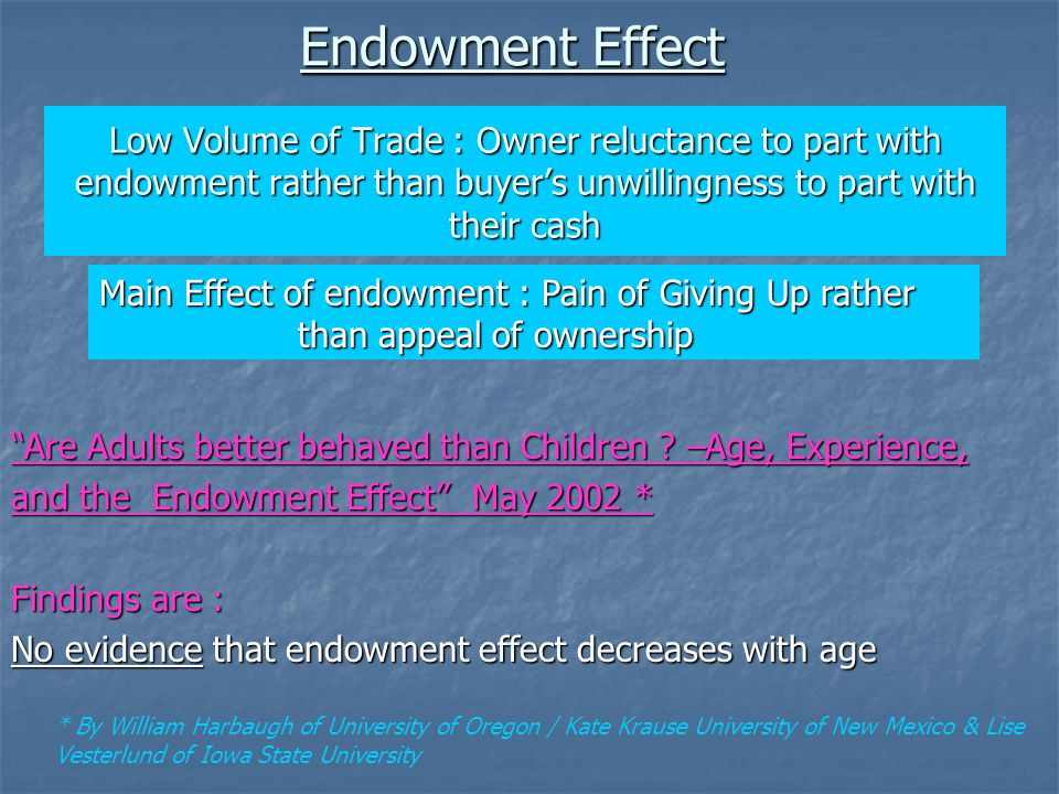Low Volume of Trade : Owner reluctance to part with endowment rather than buyer's unwillingness to part with their cash * By William Harbaugh of University of Oregon / Kate Krause University of New Mexico & Lise Vesterlund of Iowa State University Endowment Effect Main Effect of endowment : Pain of Giving Up rather than appeal of ownership than appeal of ownership Are Adults better behaved than Children .