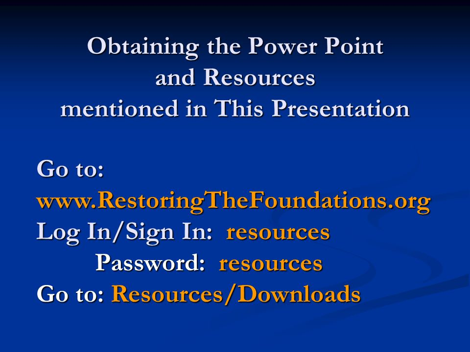 Obtaining the Power Point and Resources mentioned in This Presentation Go to: www.RestoringTheFoundations.org Log In/Sign In: resources Password: resources Go to: Resources/Downloads
