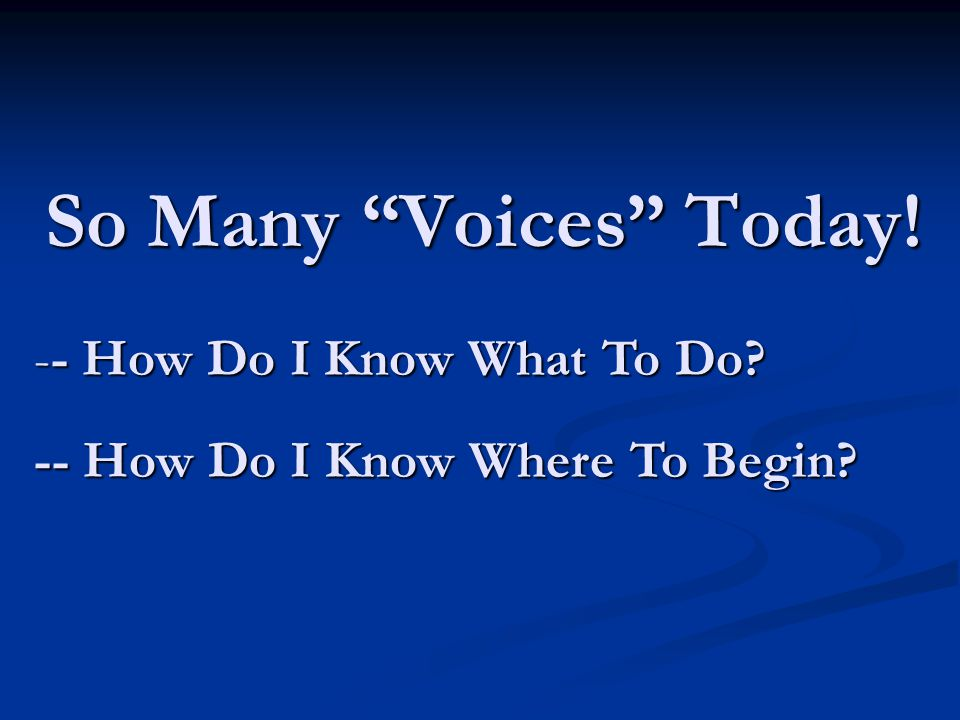 So Many Voices Today! -- How Do I Know What To Do -- How Do I Know Where To Begin