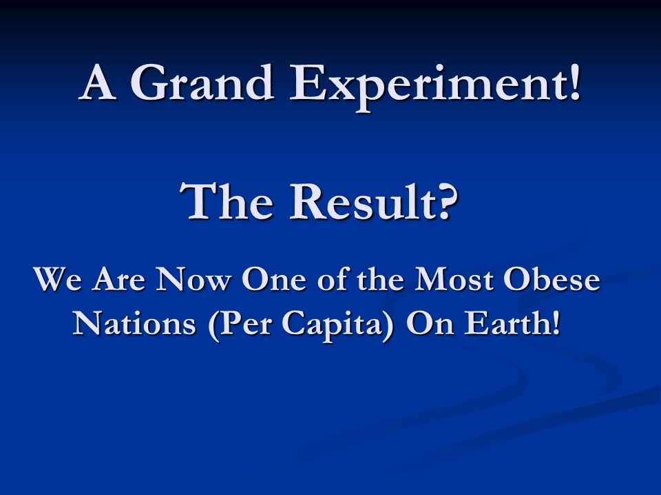 We Are Now One of the Most Obese Nations (Per Capita) On Earth! The Result A Grand Experiment!