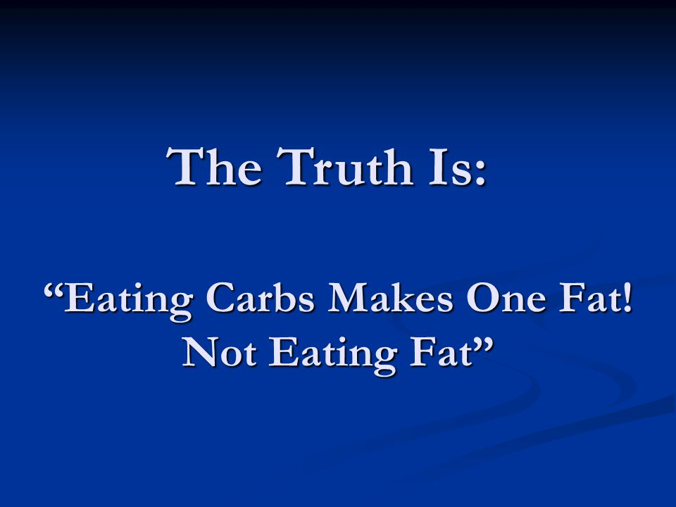Eating Carbs Makes One Fat! Not Eating Fat The Truth Is: