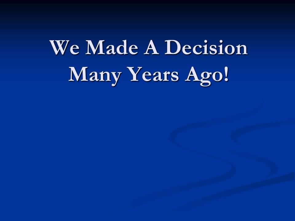 We Made A Decision Many Years Ago!