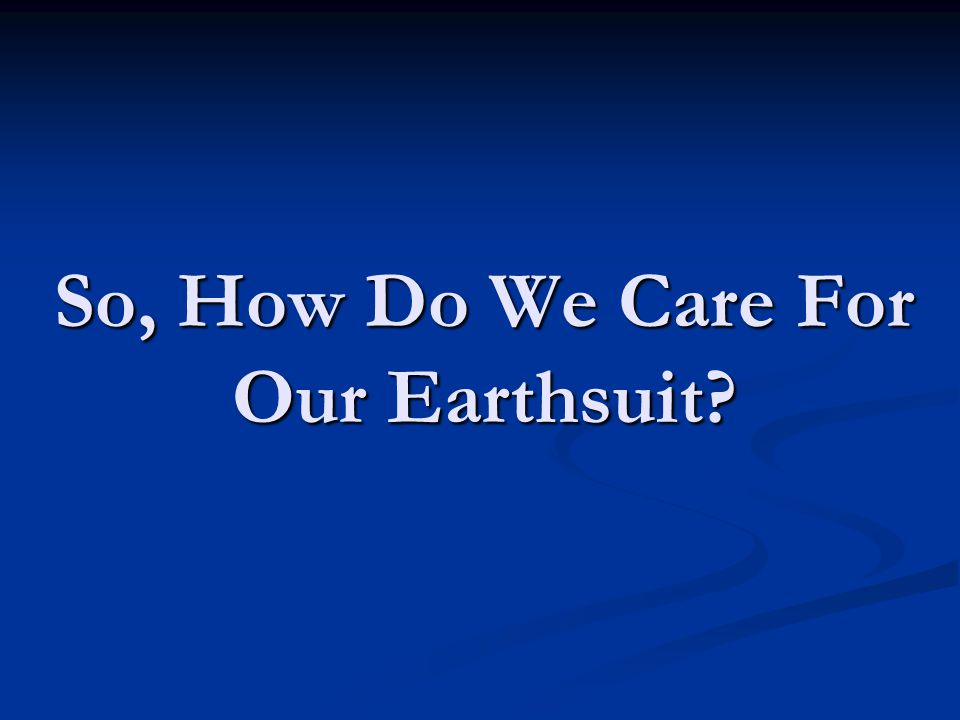 So, How Do We Care For Our Earthsuit