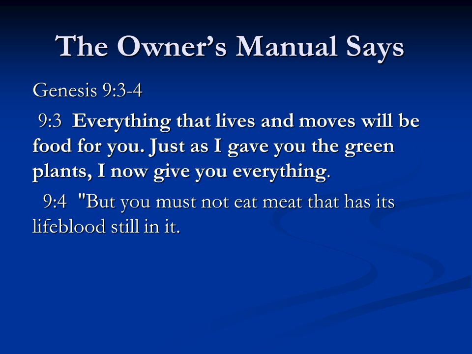 The Owner's Manual Says Genesis 9:3-4 9:3 Everything that lives and moves will be food for you.
